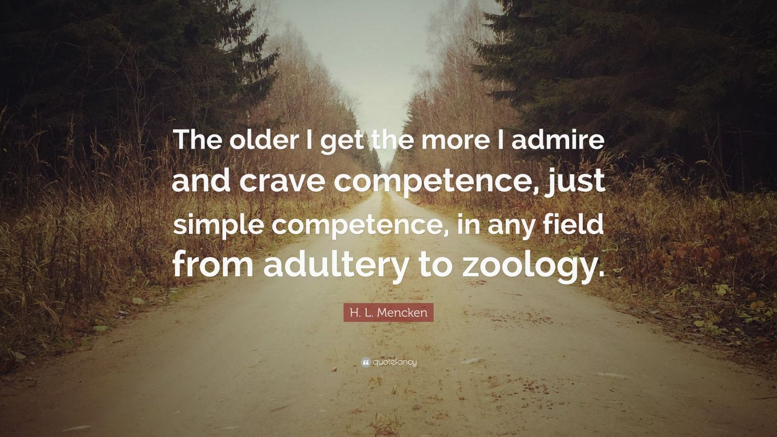 "H. L. Mencken Quote: ""The older I get the more I admire and crave competence, just simple competence, in any field from adultery to zoology."""