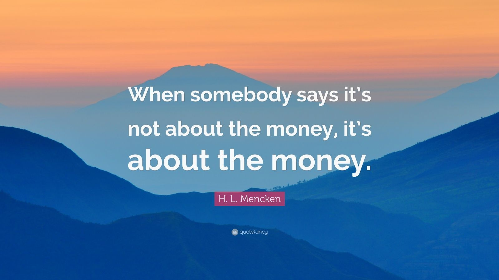 "H. L. Mencken Quote: ""When somebody says it's not about the money, it's about the money."""