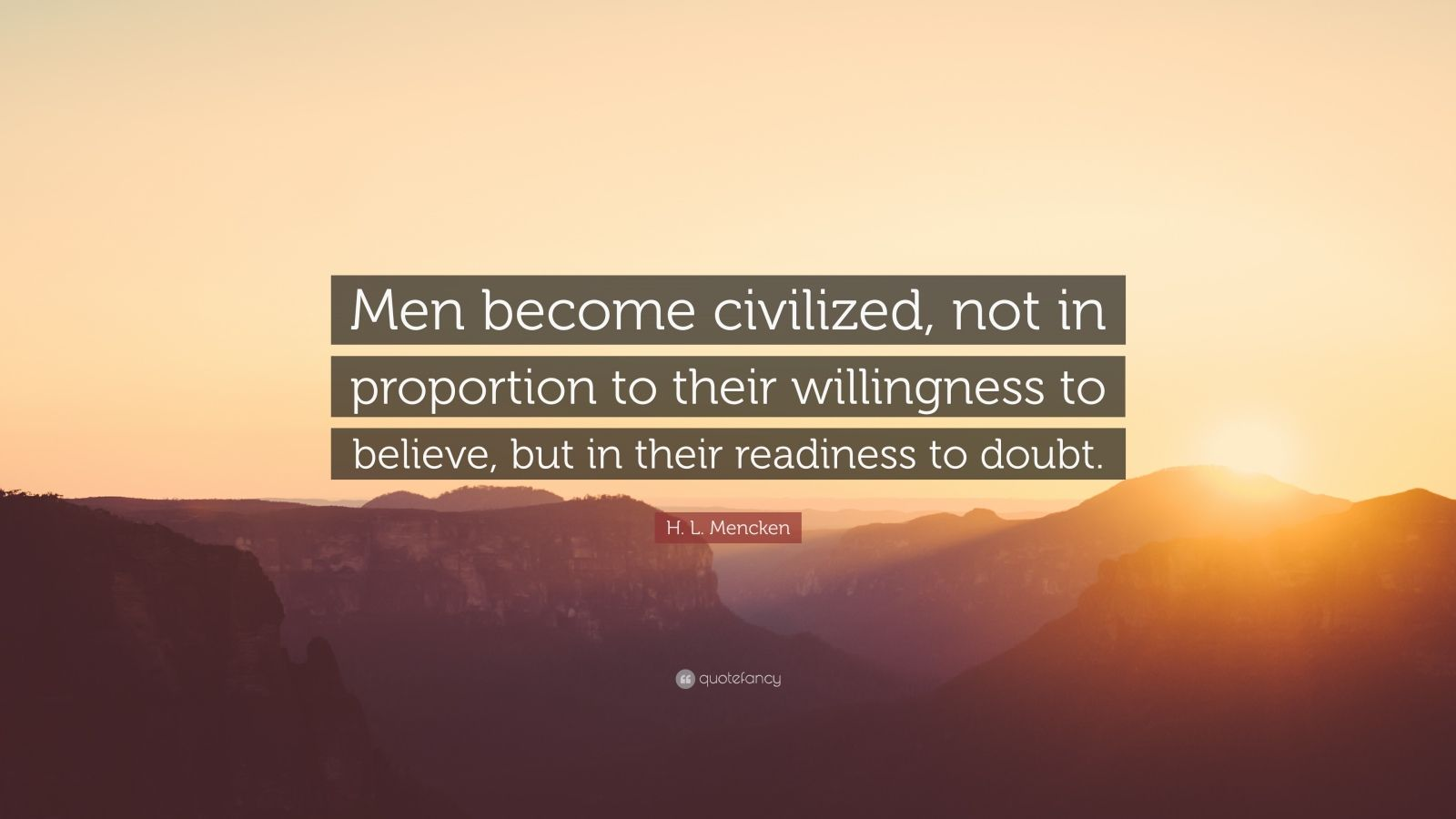 """H. L. Mencken Quote: """"Men become civilized, not in proportion to their willingness to believe, but in their readiness to doubt."""""""