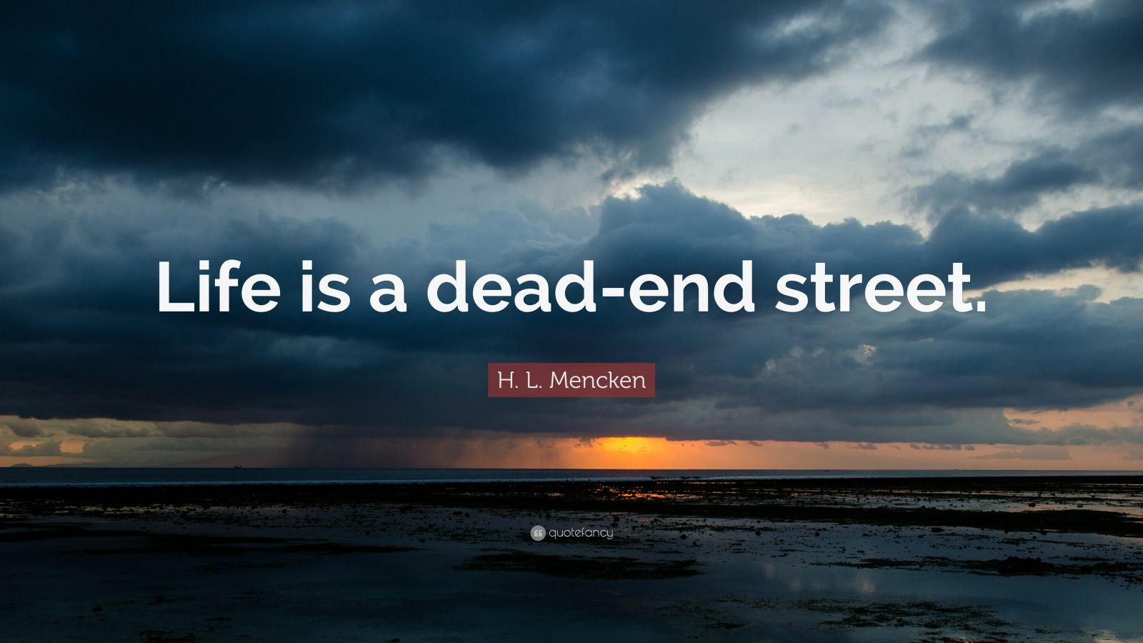 "H. L. Mencken Quote: ""Life is a dead-end street."""