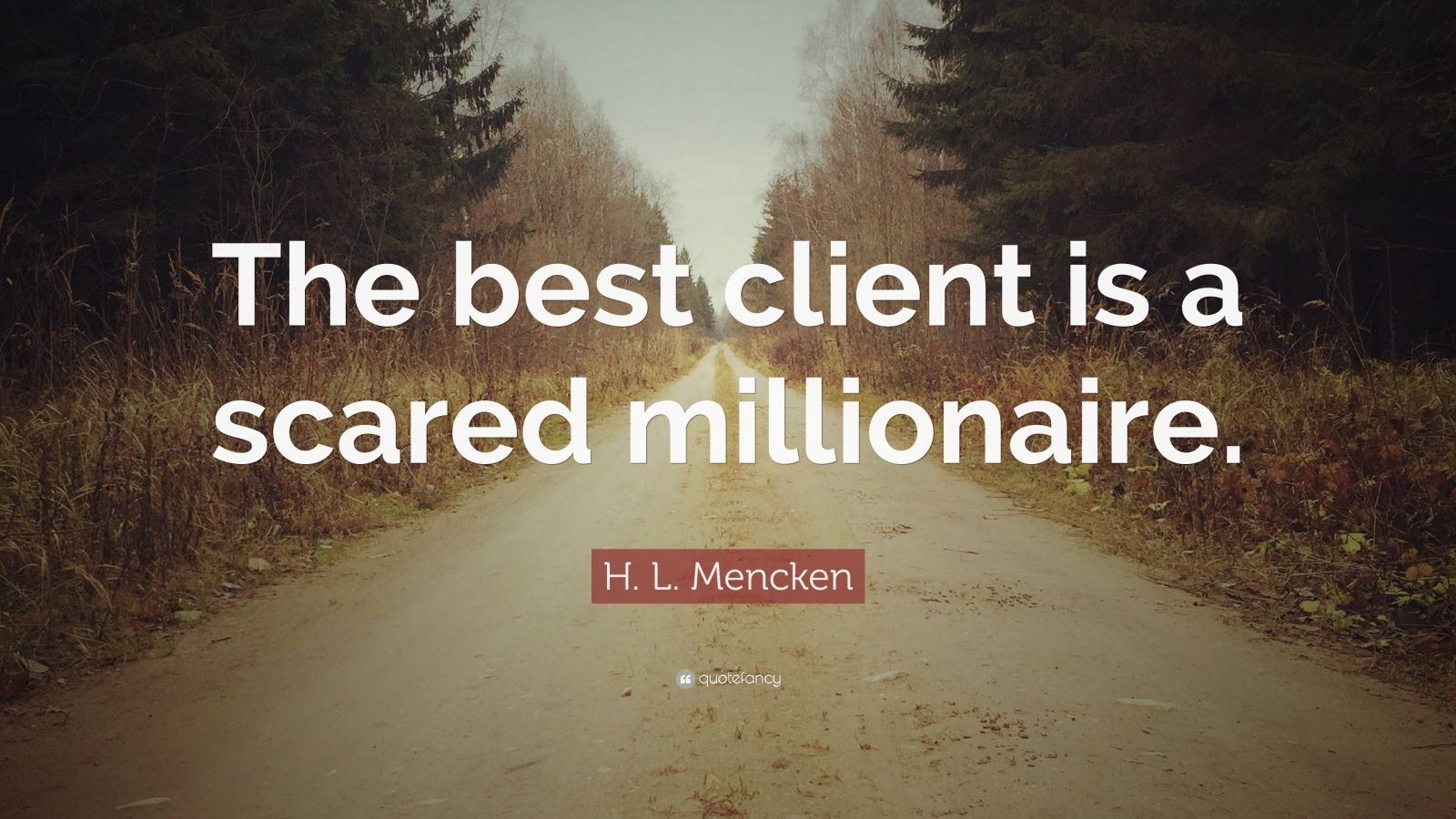 "H. L. Mencken Quote: ""The best client is a scared millionaire."""