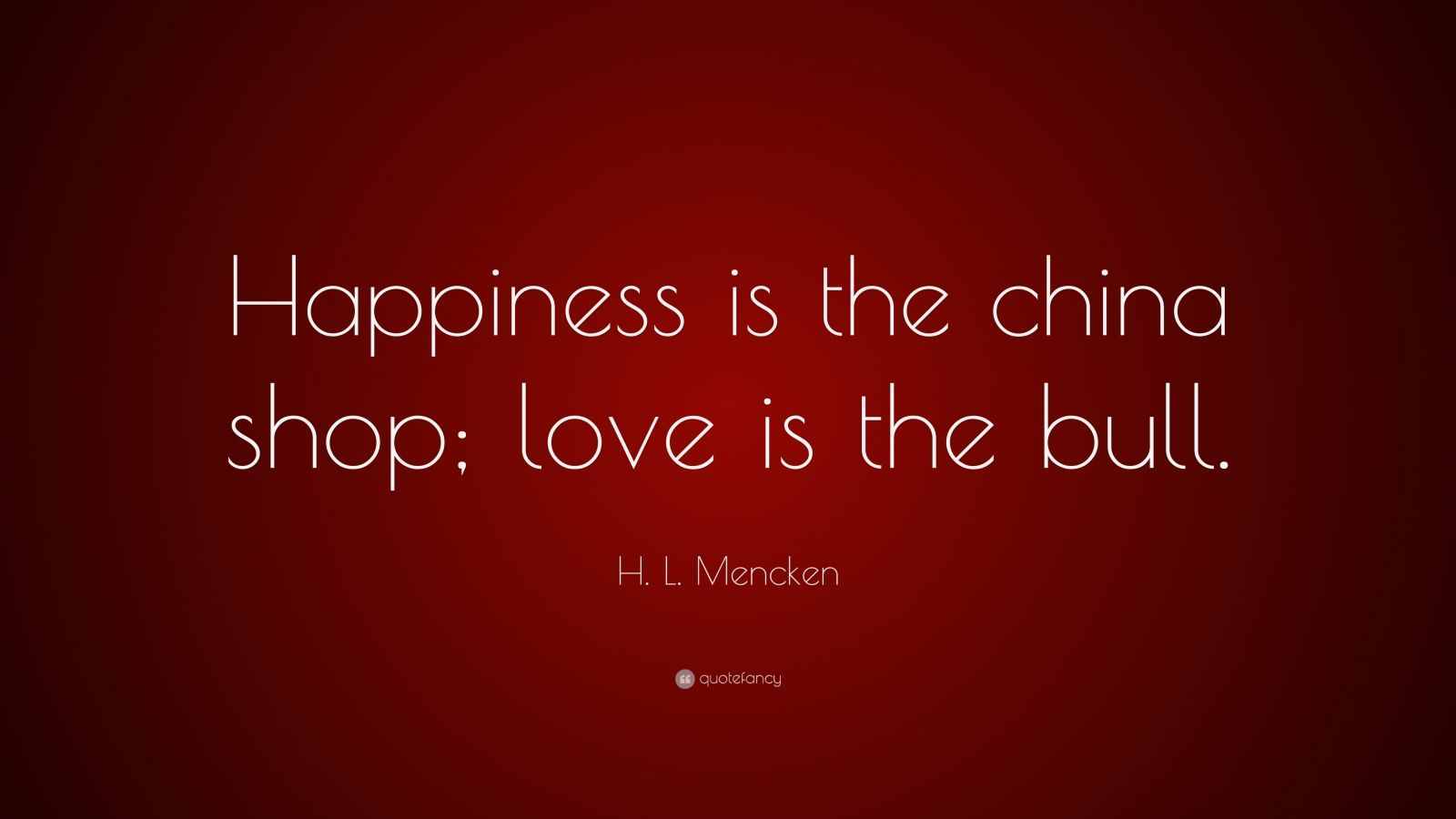 "H. L. Mencken Quote: ""Happiness is the china shop; love is the bull."""