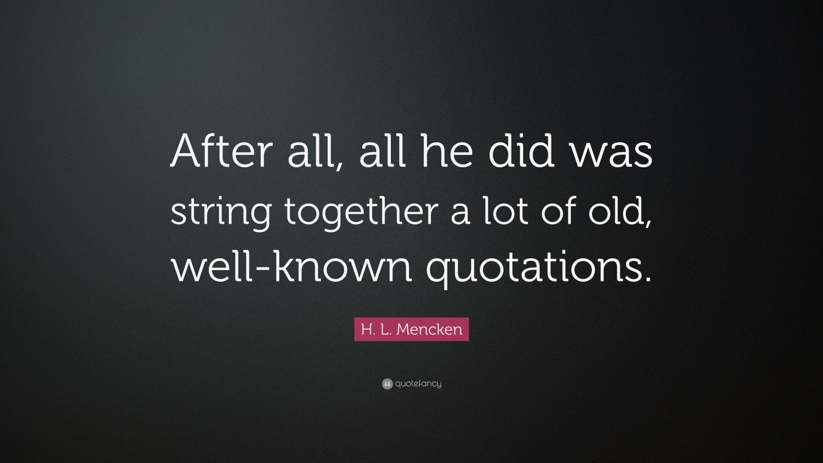 """H. L. Mencken Quote: """"After all, all he did was string together a lot of old, well-known quotations."""""""