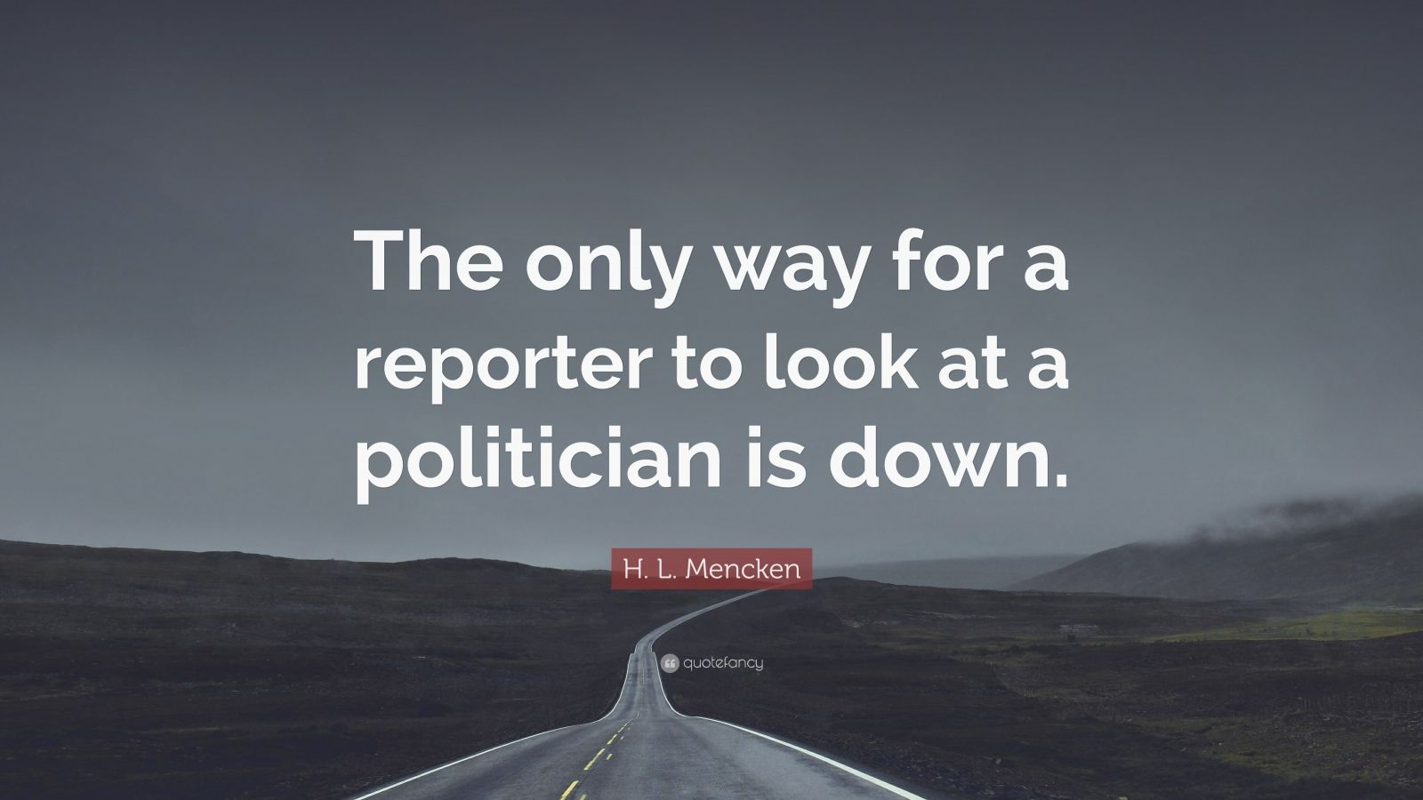 "H. L. Mencken Quote: ""The only way for a reporter to look at a politician is down."""