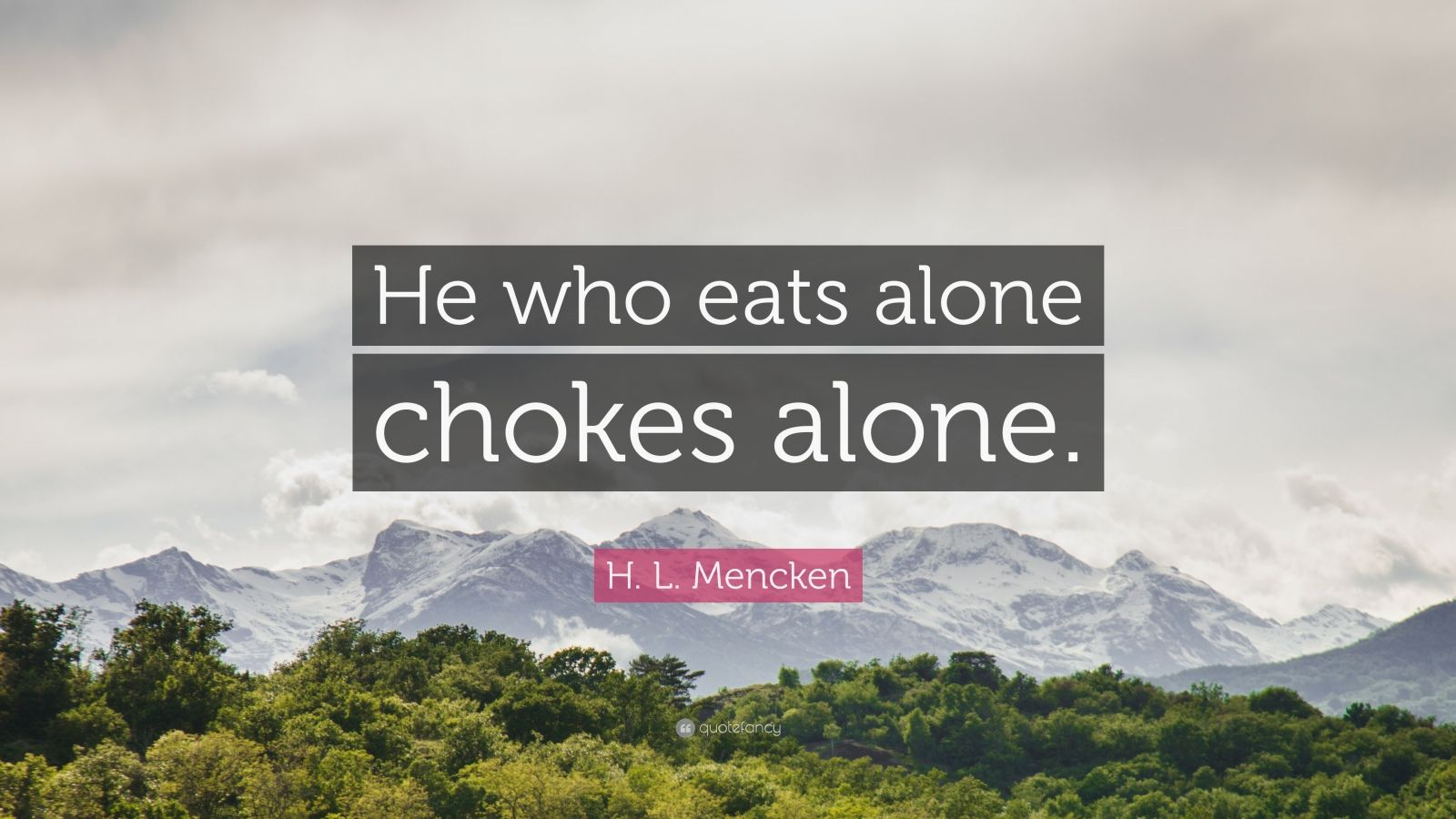 "H. L. Mencken Quote: ""He who eats alone chokes alone."""