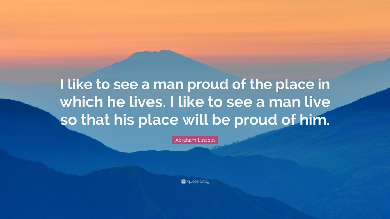 """Abraham Lincoln Quote: """"I like to see a man proud of the place in which he lives. I like to see a man live so that his place will be proud of him."""""""