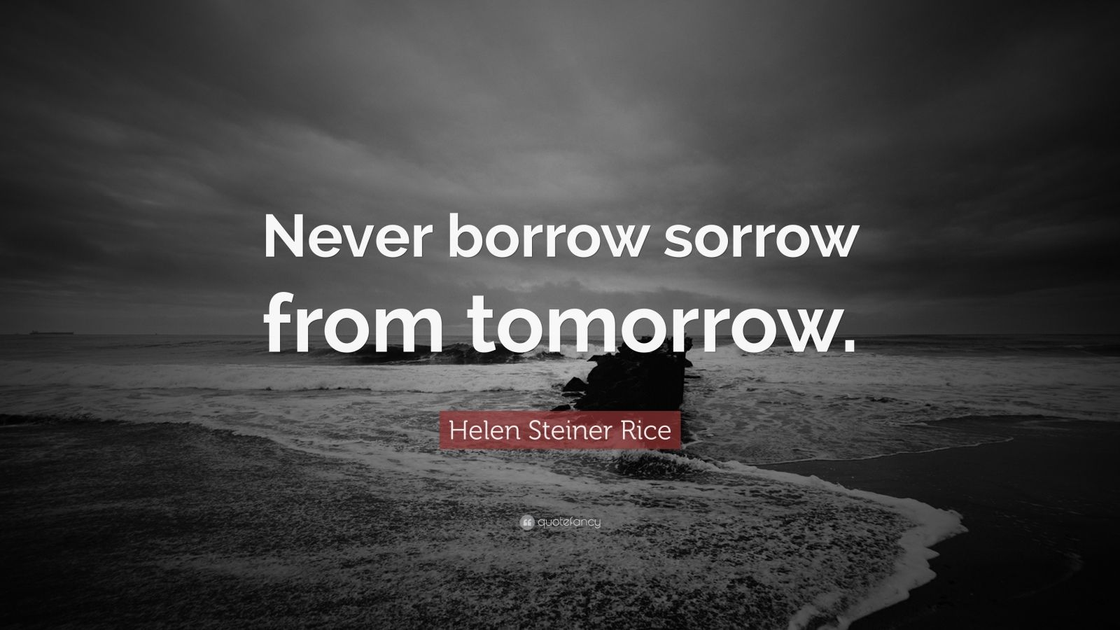 """Helen Steiner Rice Quote: """"Never borrow sorrow from tomorrow."""""""