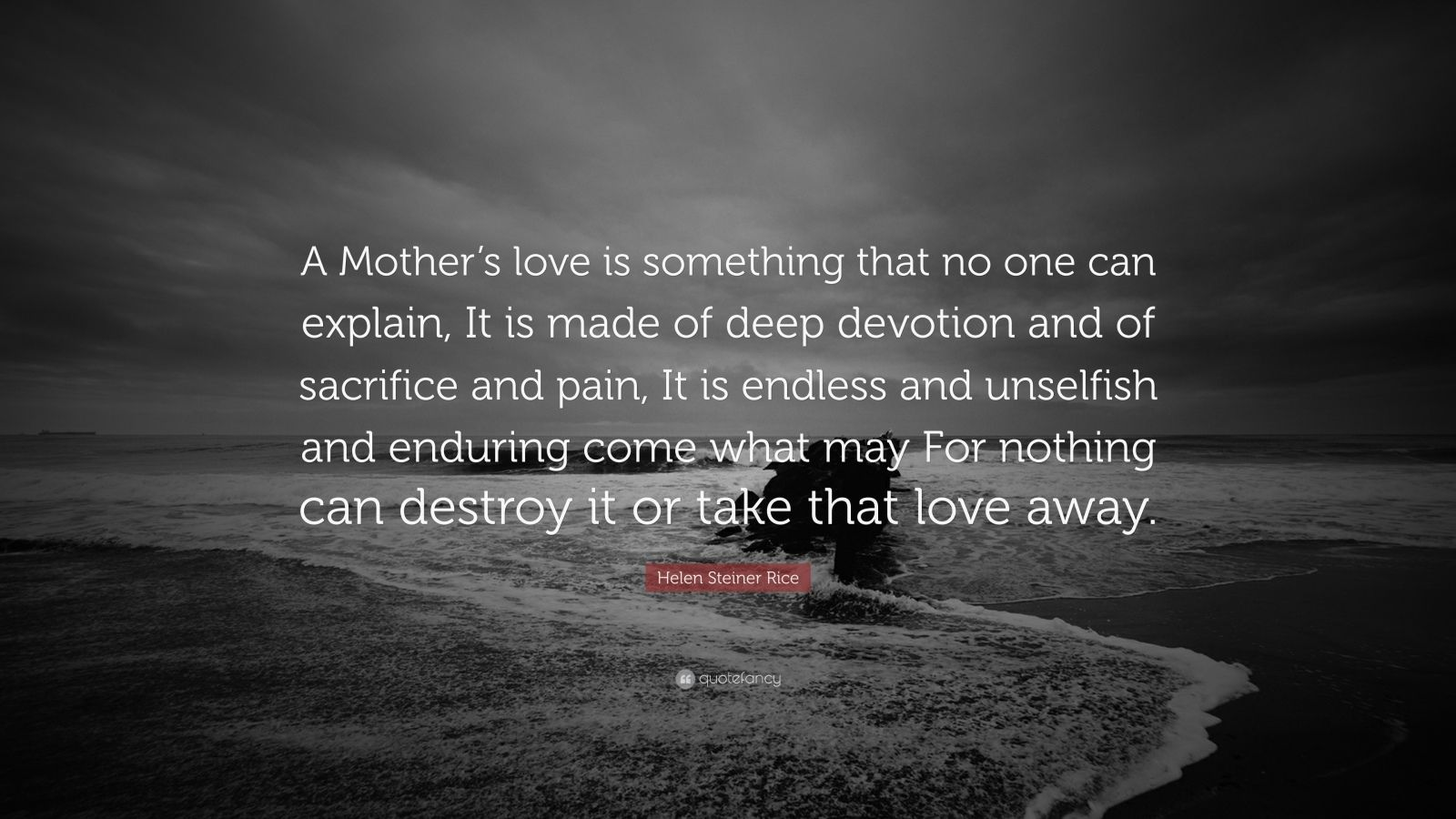 """Helen Steiner Rice Quote: """"A Mother's love is something that no one can explain, It is made of deep devotion and of sacrifice and pain, It is endless and unselfish and enduring come what may For nothing can destroy it or take that love away."""""""