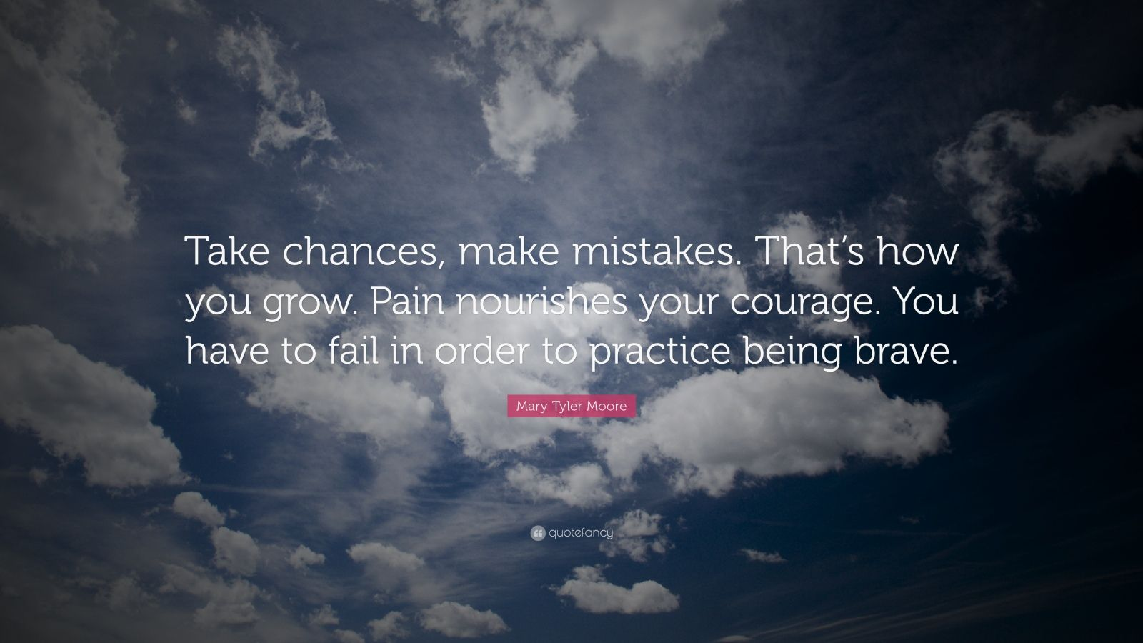 "Mary Tyler Moore Quote: ""Take chances, make mistakes. That's how you grow. Pain nourishes your courage. You have to fail in order to practice being brave."""
