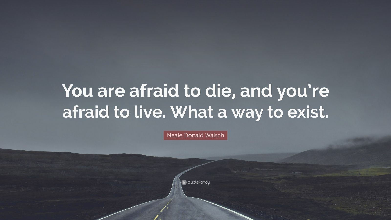 "Neale Donald Walsch Quote: ""You are afraid to die, and you're afraid to live. What a way to exist."""