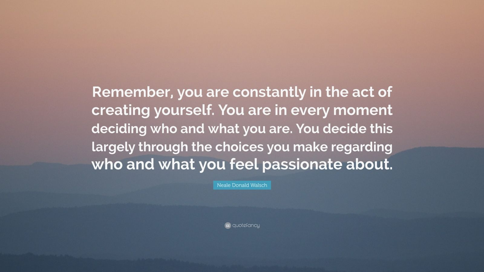 "Neale Donald Walsch Quote: ""Remember, you are constantly in the act of creating yourself. You are in every moment deciding who and what you are. You decide this largely through the choices you make regarding who and what you feel passionate about."""