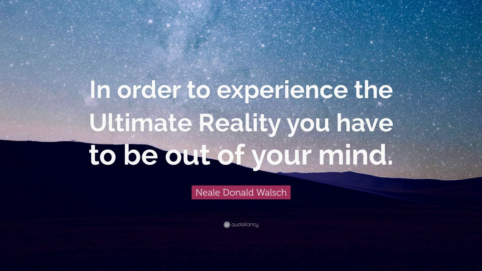 "Neale Donald Walsch Quote: ""In order to experience the Ultimate Reality you have to be out of your mind."""