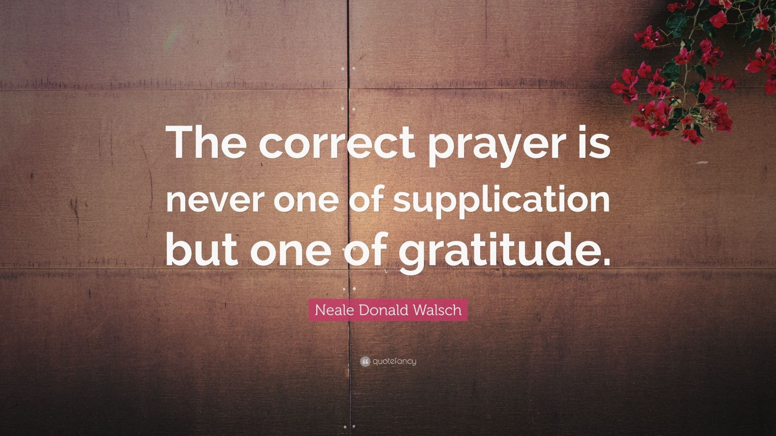 "Neale Donald Walsch Quote: ""The correct prayer is never one of supplication but one of gratitude."""