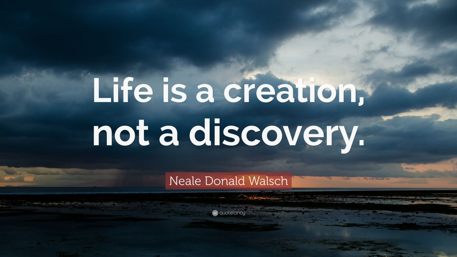 "Neale Donald Walsch Quote: ""Life is a creation, not a discovery."""