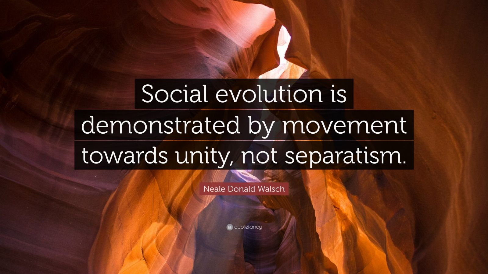 "Neale Donald Walsch Quote: ""Social evolution is demonstrated by movement towards unity, not separatism."""