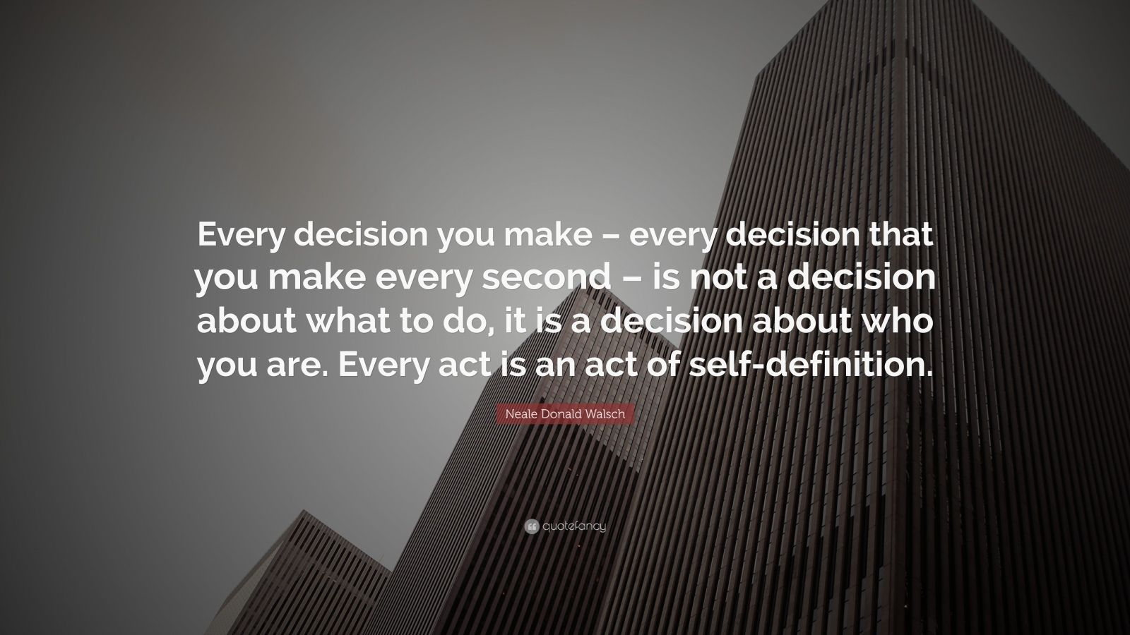 """Neale Donald Walsch Quote: """"Every decision you make – every decision that you make every second – is not a decision about what to do, it is a decision about who you are. Every act is an act of self-definition."""""""