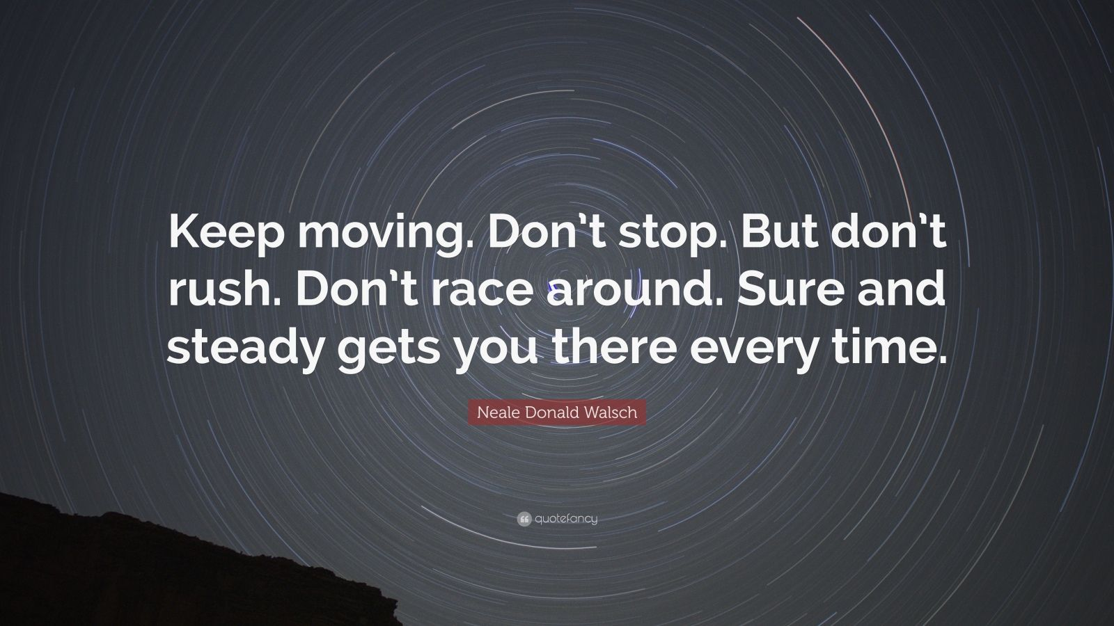 "Neale Donald Walsch Quote: ""Keep moving. Don't stop. But don't rush. Don't race around. Sure and steady gets you there every time."""