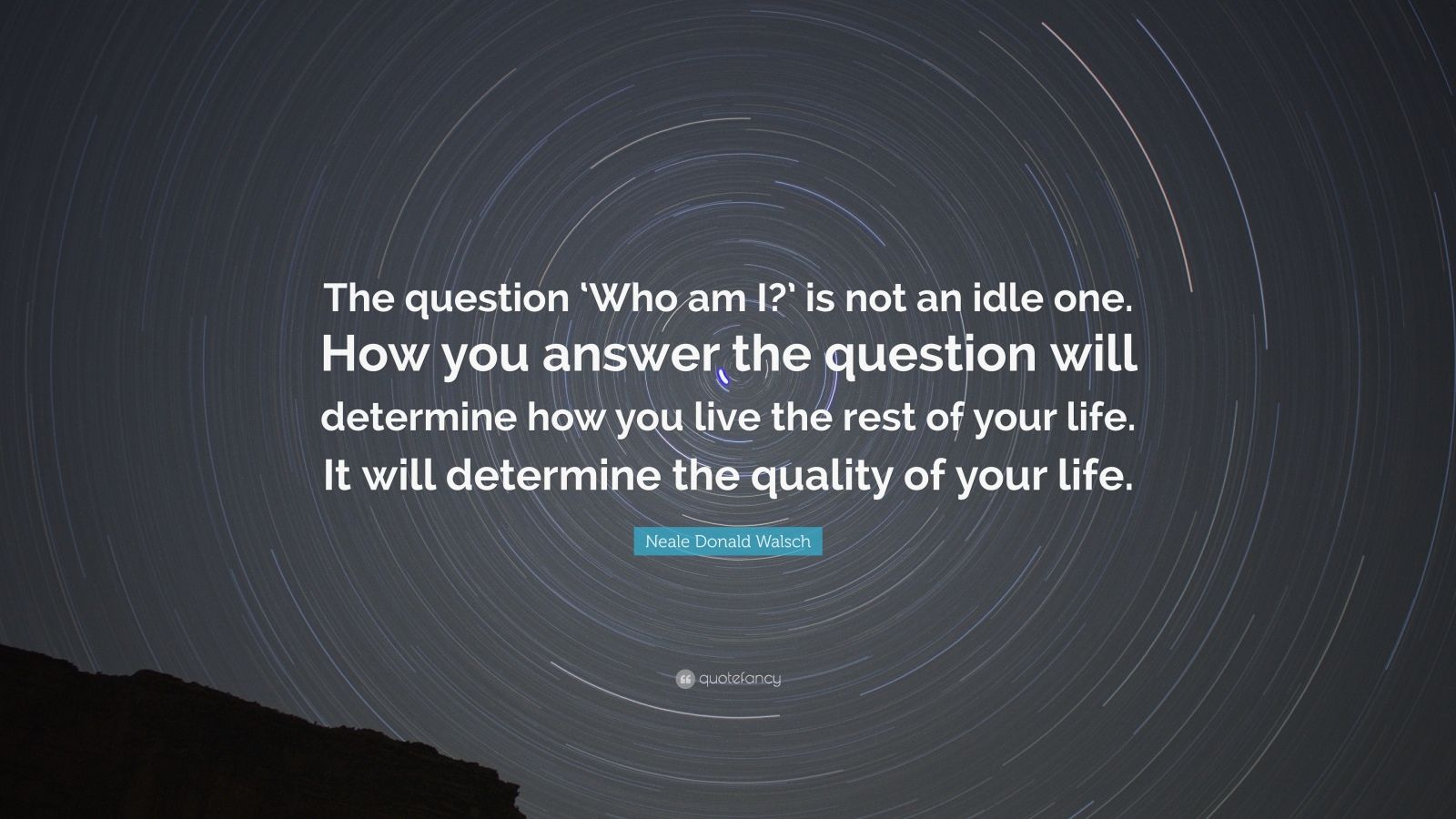 "Neale Donald Walsch Quote: ""The question 'Who am I?' is not an idle one. How you answer the question will determine how you live the rest of your life. It will determine the quality of your life."""