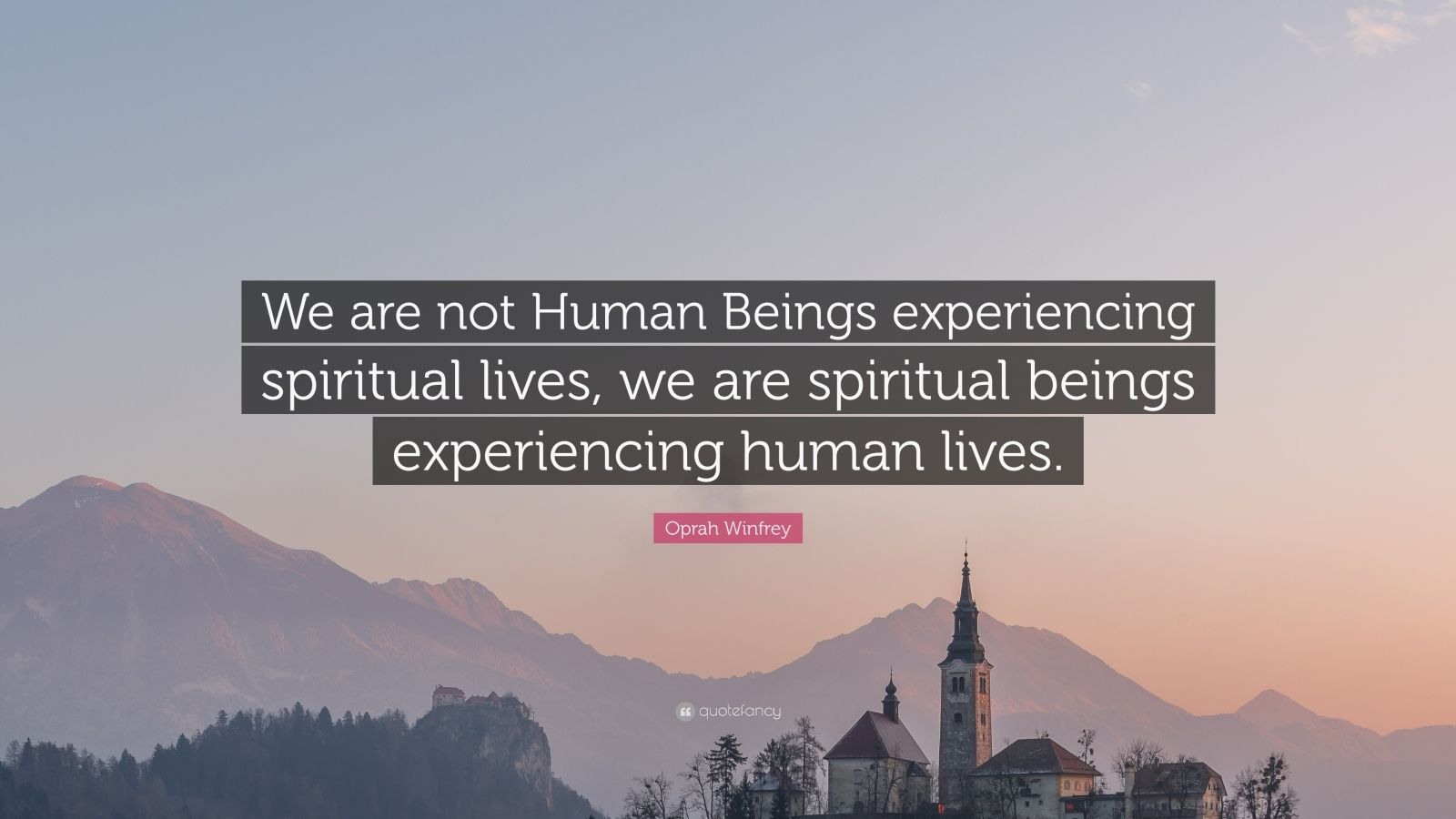"""Oprah Winfrey Quote: """"We are not Human Beings experiencing spiritual lives, we are spiritual beings experiencing human lives."""""""