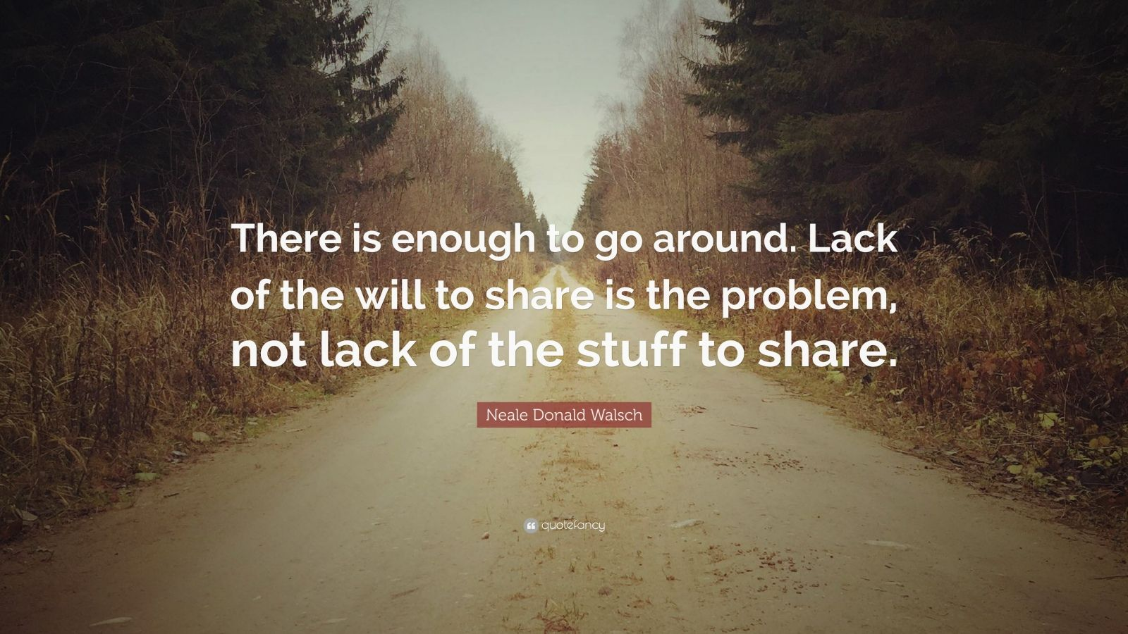 "Neale Donald Walsch Quote: ""There is enough to go around. Lack of the will to share is the problem, not lack of the stuff to share."""