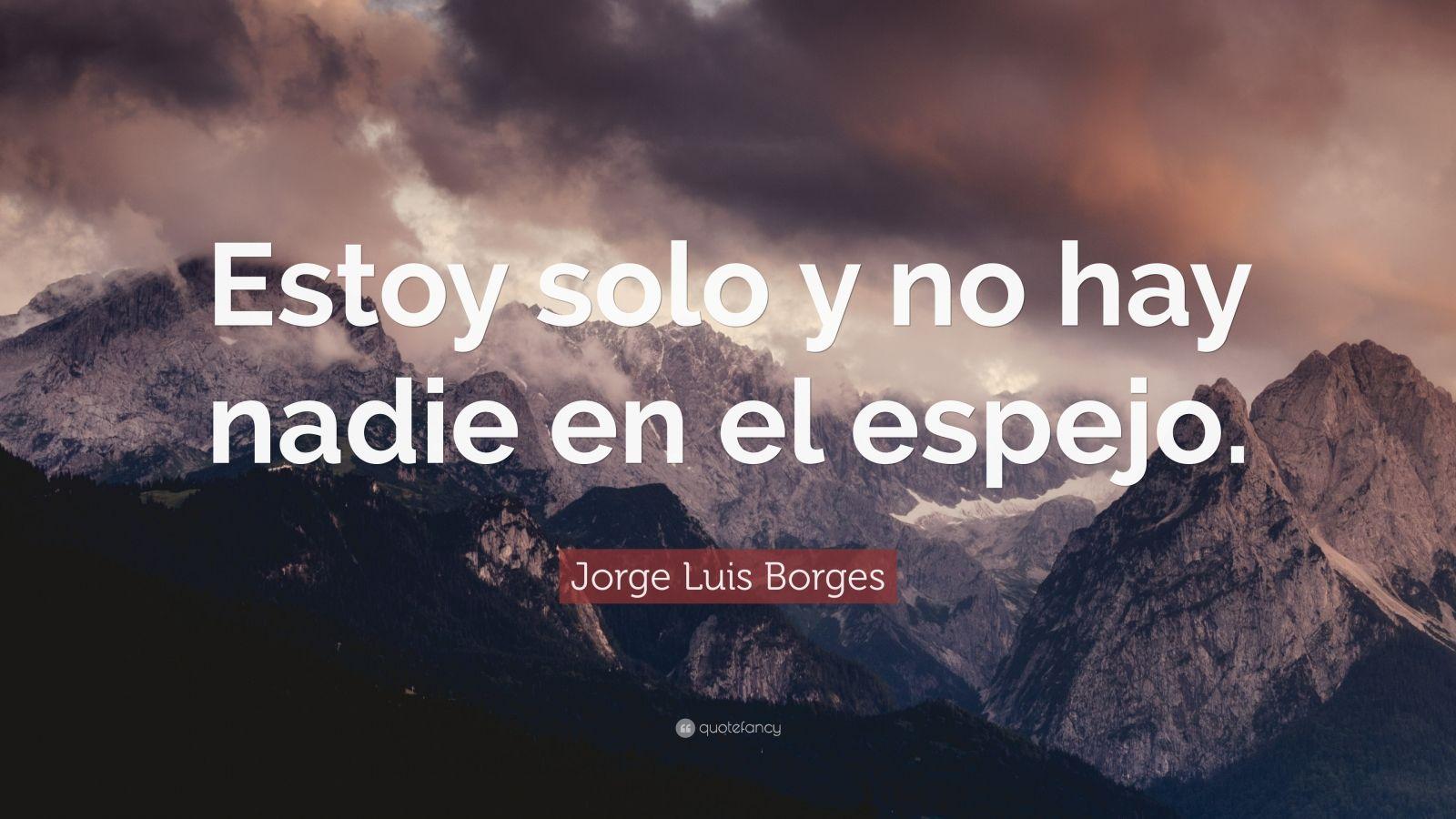 """Jorge Luis Borges Quote: """"Estoy solo y no hay nadie en el espejo."""""""