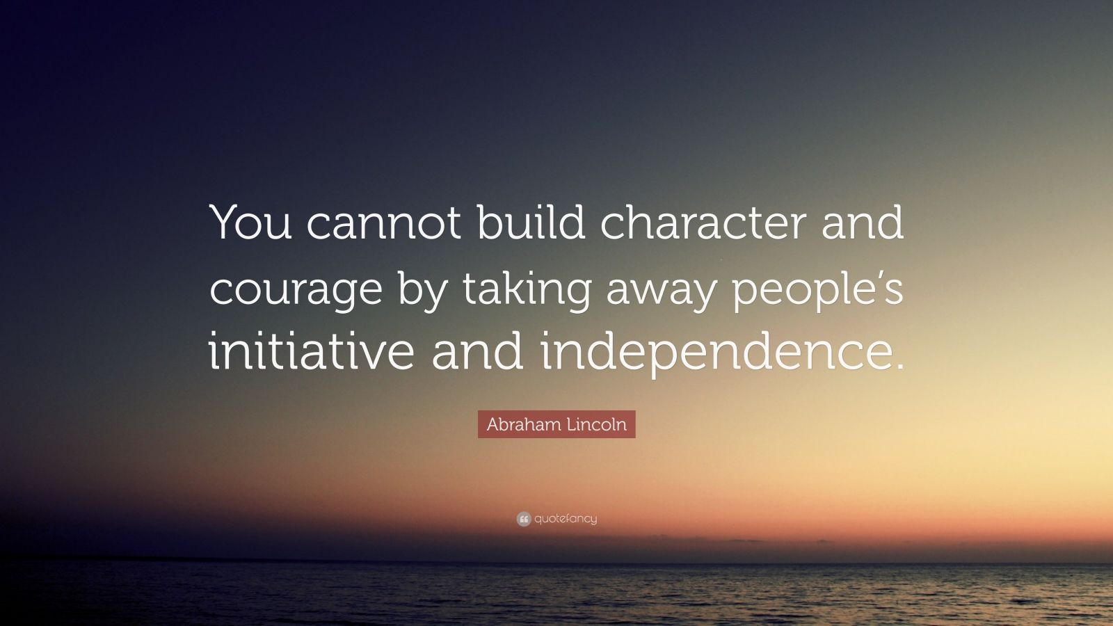 "Abraham Lincoln Quote: ""You cannot build character and courage by taking away people's initiative and independence."""