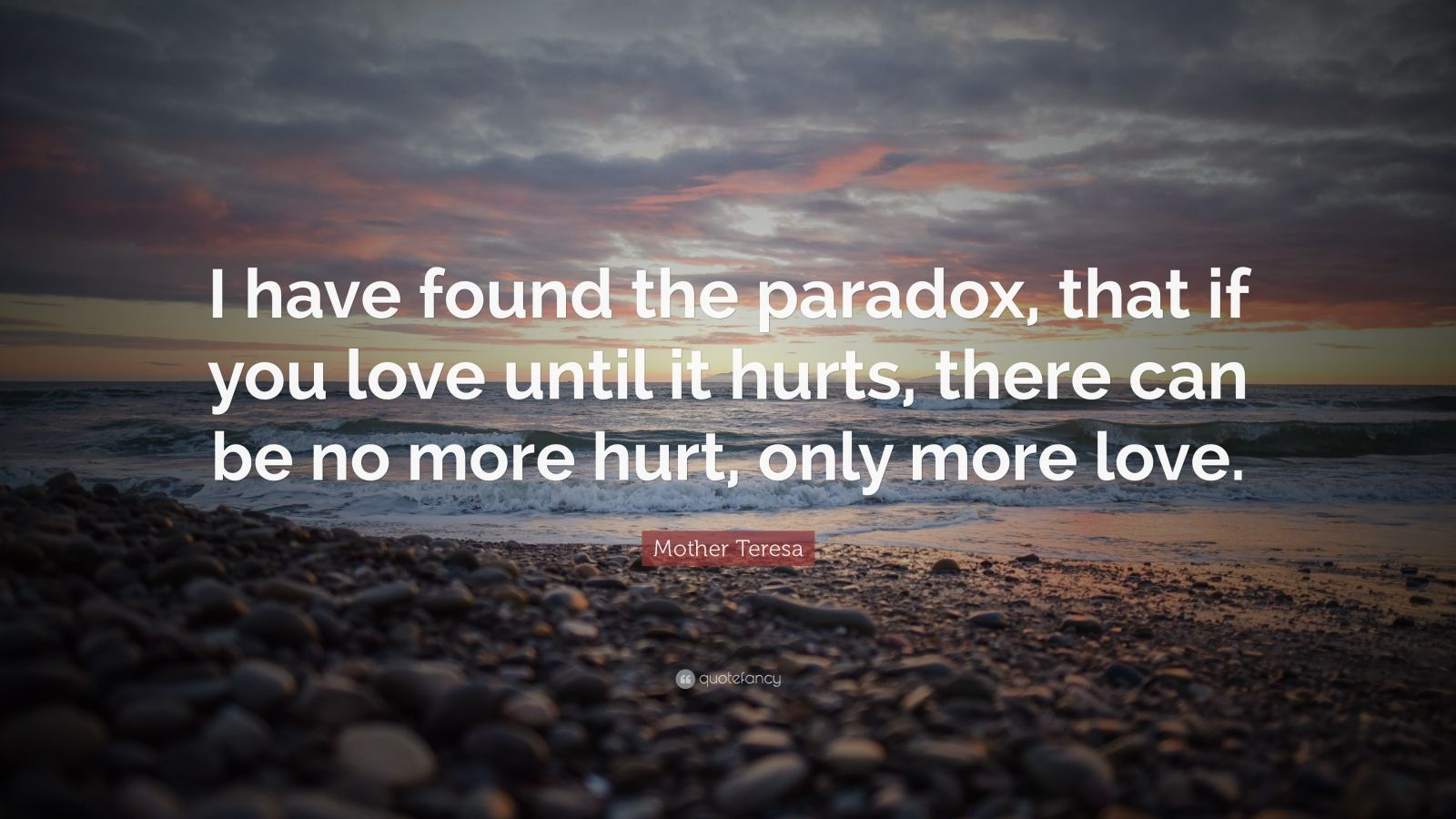 "Mother Teresa Quote: ""I have found the paradox, that if you love until it hurts, there can be no more hurt, only more love."""