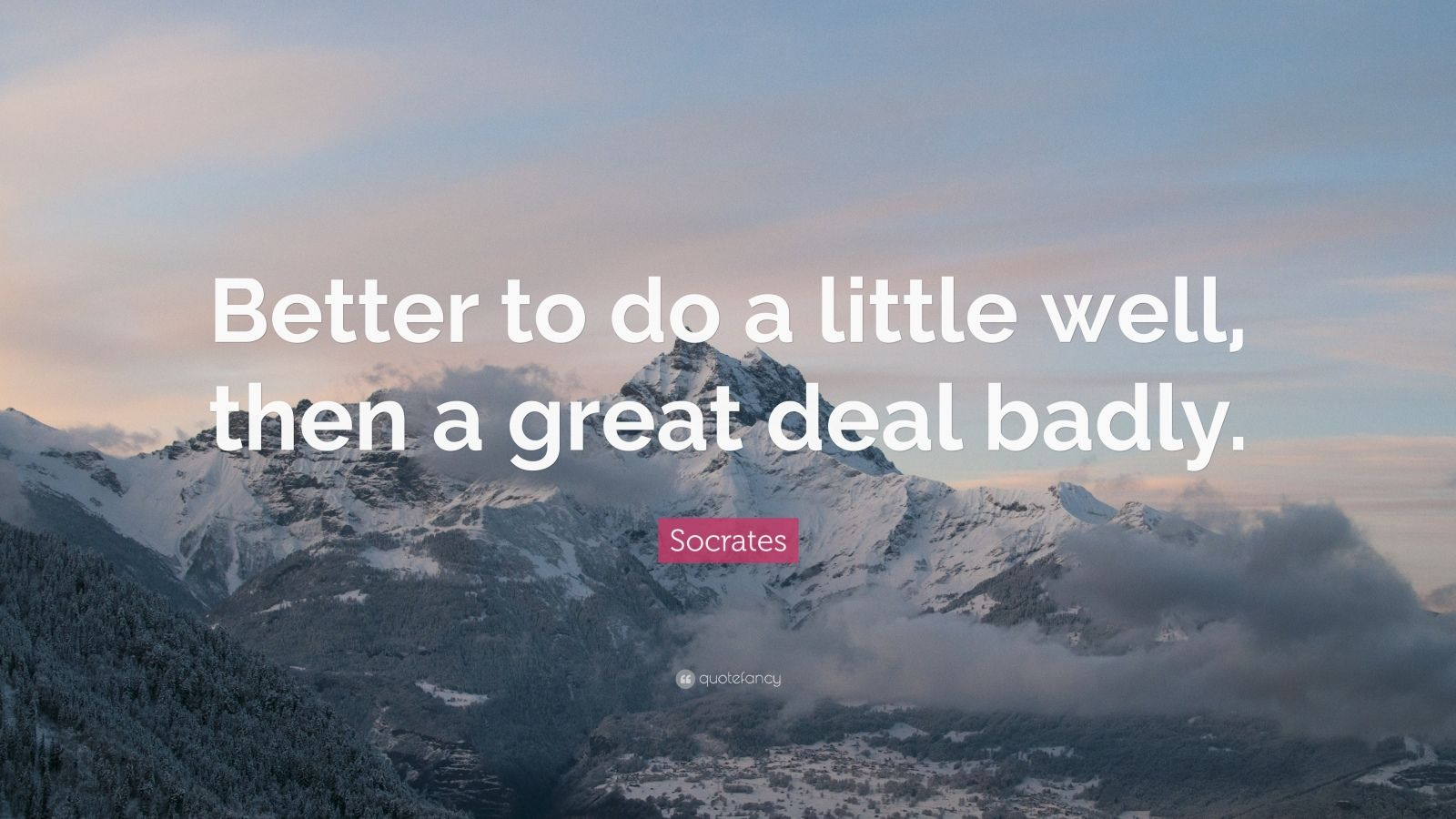 "Socrates Quote: ""Better to do a little well, then a great deal badly."""
