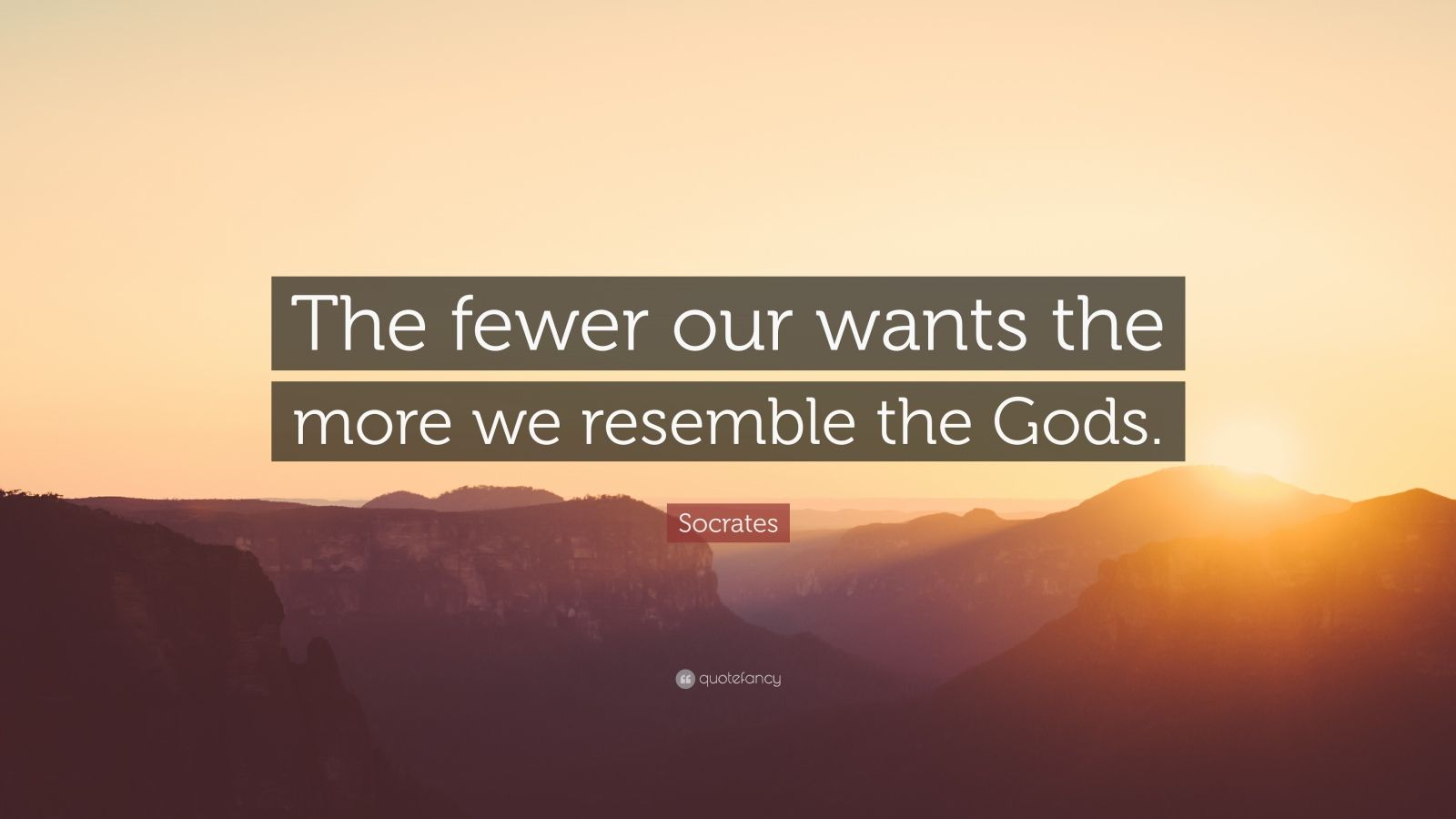 "Socrates Quote: ""The fewer our wants the more we resemble the Gods."""