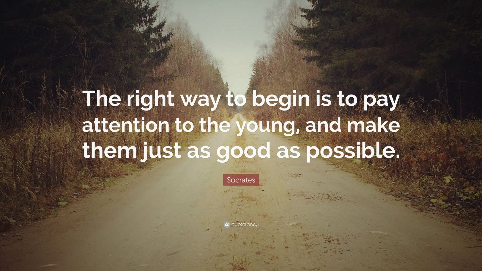 "Socrates Quote: ""The right way to begin is to pay attention to the young, and make them just as good as possible."""