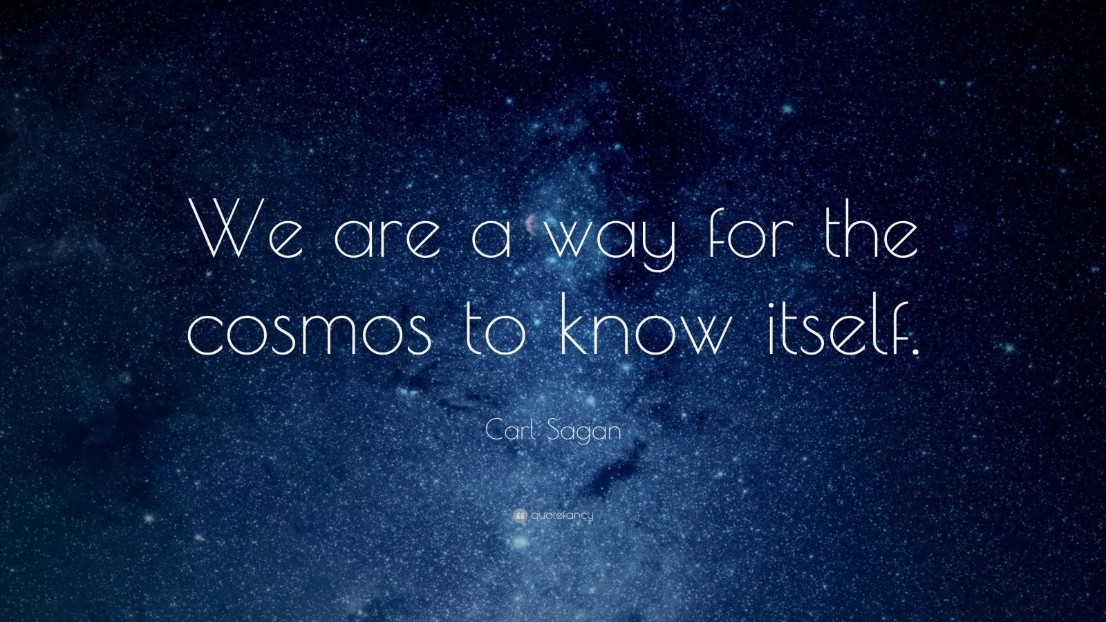 """Carl Sagan Quote: """"We are a way for the cosmos to know itself."""""""