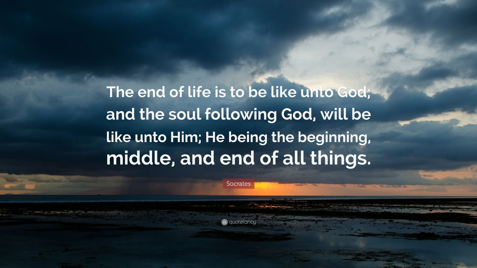 "Socrates Quote: ""The end of life is to be like unto God; and the soul following God, will be like unto Him; He being the beginning, middle, and end of all things."""