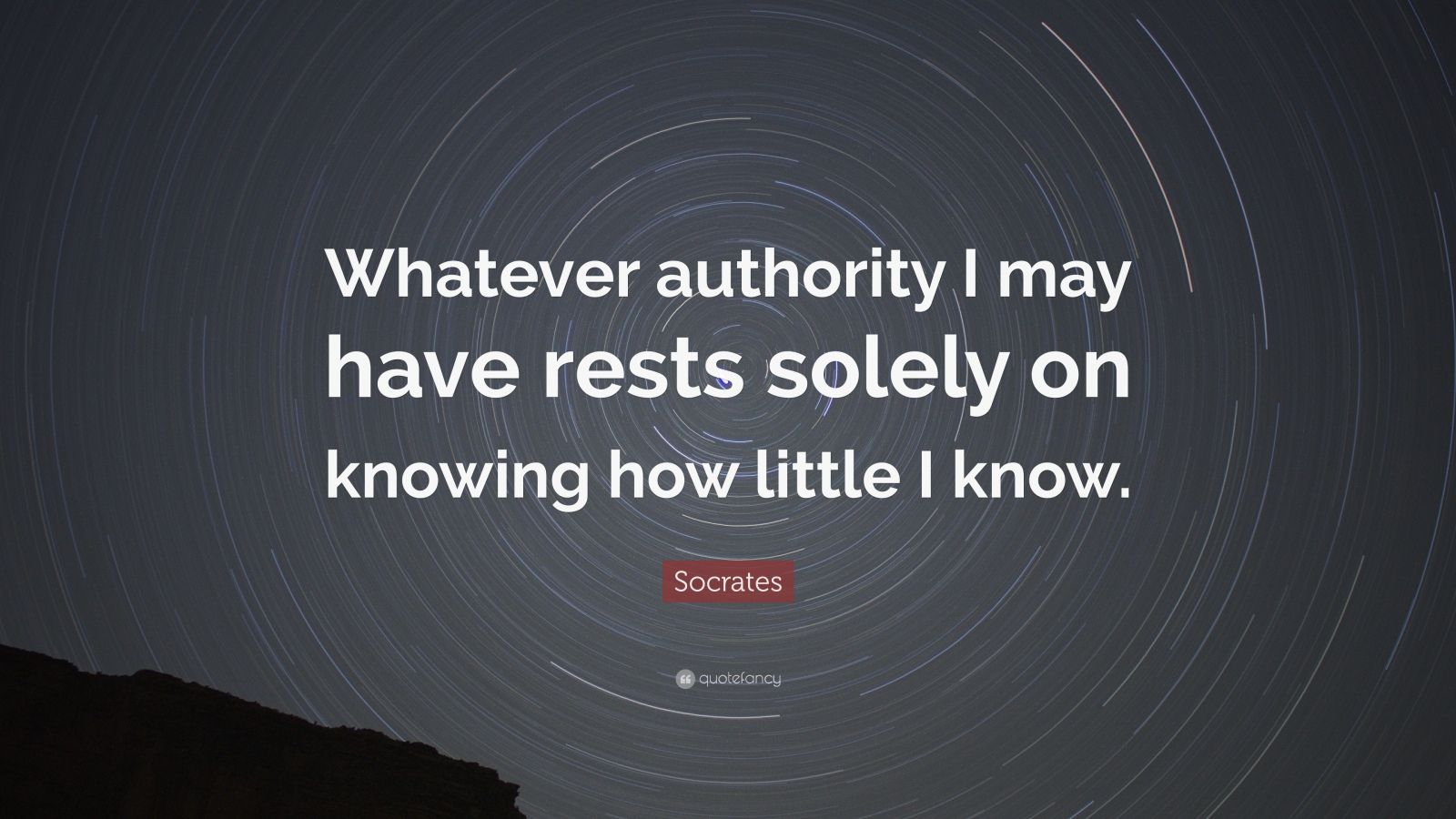 "Socrates Quote: ""Whatever authority I may have rests solely on knowing how little I know."""