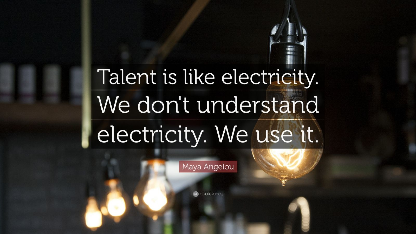 """Maya Angelou Quote: """"Talent is like electricity. We don't understand electricity. We use it."""""""