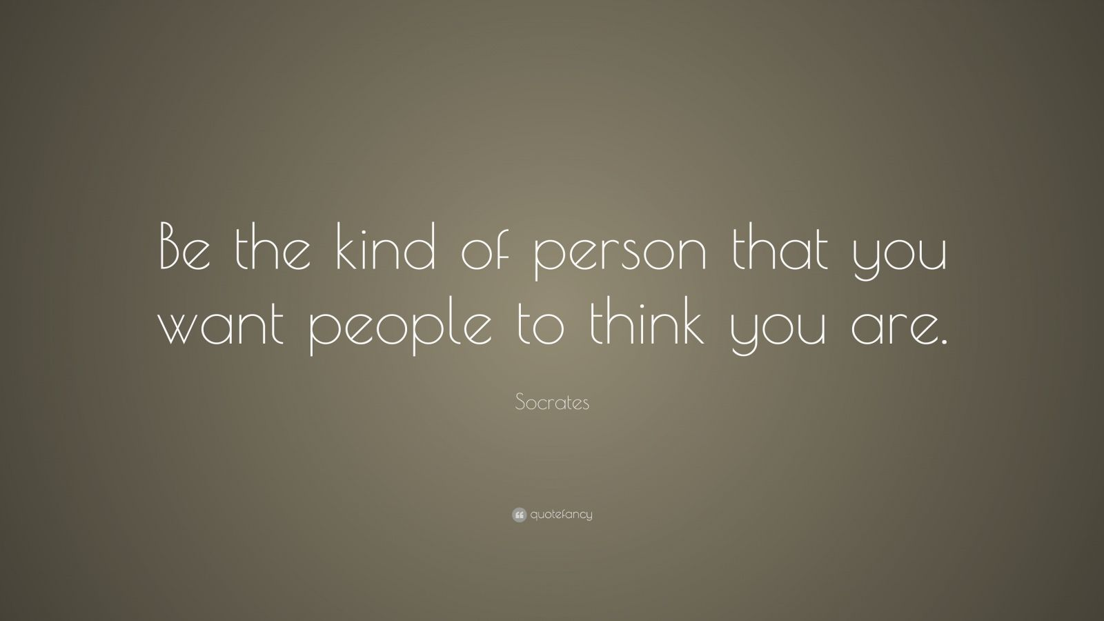 "Socrates Quote: ""Be the kind of person that you want people to think you are."""
