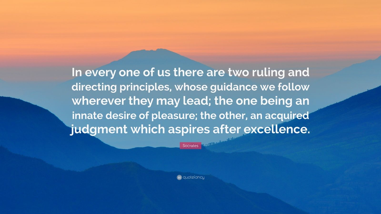 """Socrates Quote: """"In every one of us there are two ruling and directing principles, whose guidance we follow wherever they may lead; the one being an innate desire of pleasure; the other, an acquired judgment which aspires after excellence."""""""