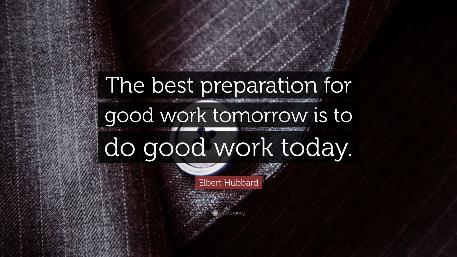 """The Best Preparation For Tomorrow Is Doing Your Best Today: Elbert Hubbard Quote: """"The Best Preparation For Good Work"""