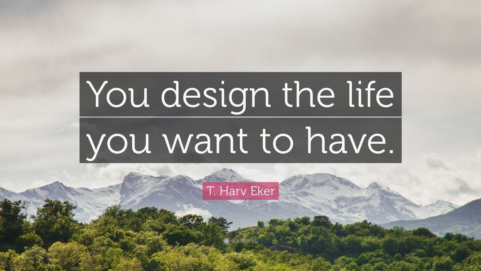 """T. Harv Eker Quote: """"You design the life you want to have."""""""