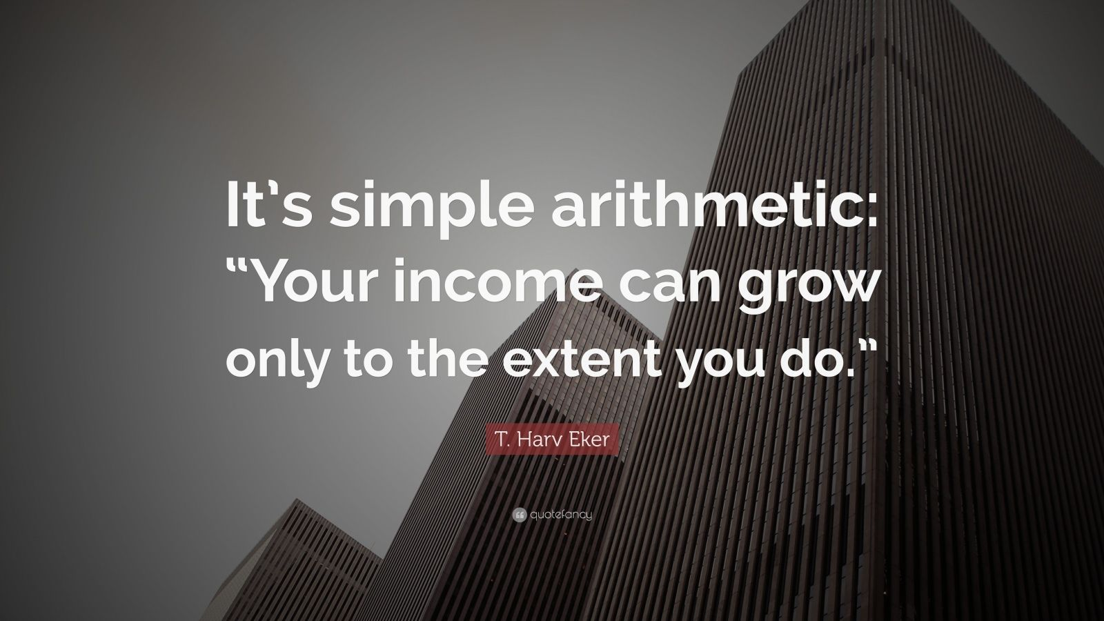 "T. Harv Eker Quote: ""It's simple arithmetic: ""Your income can grow only to the extent you do."""""