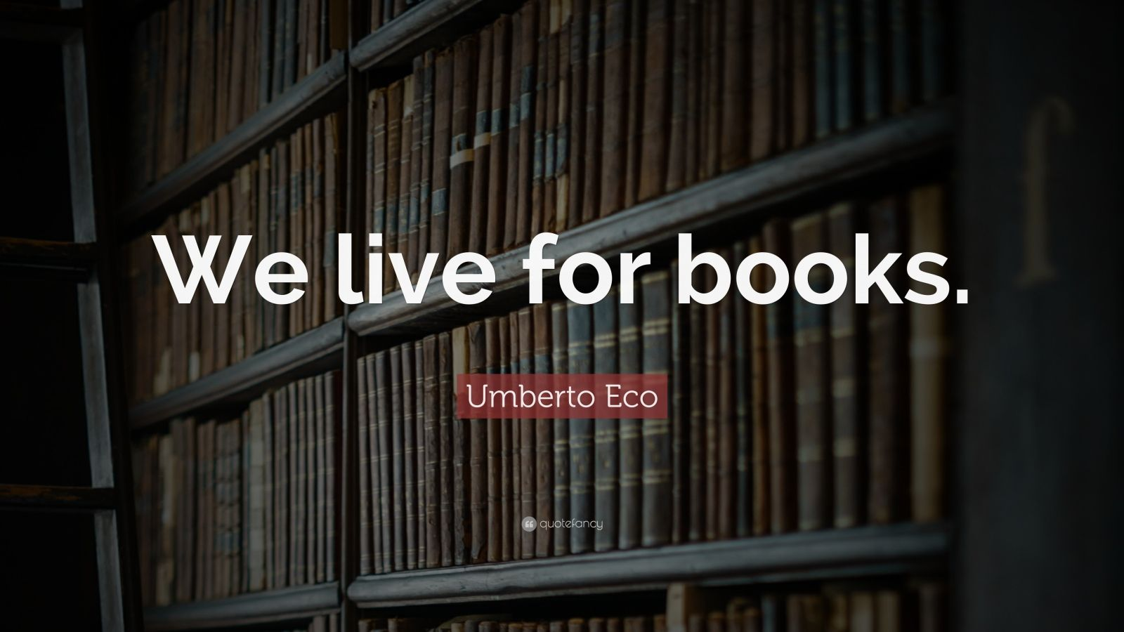 "Umberto Eco Quote: ""We live for books."""