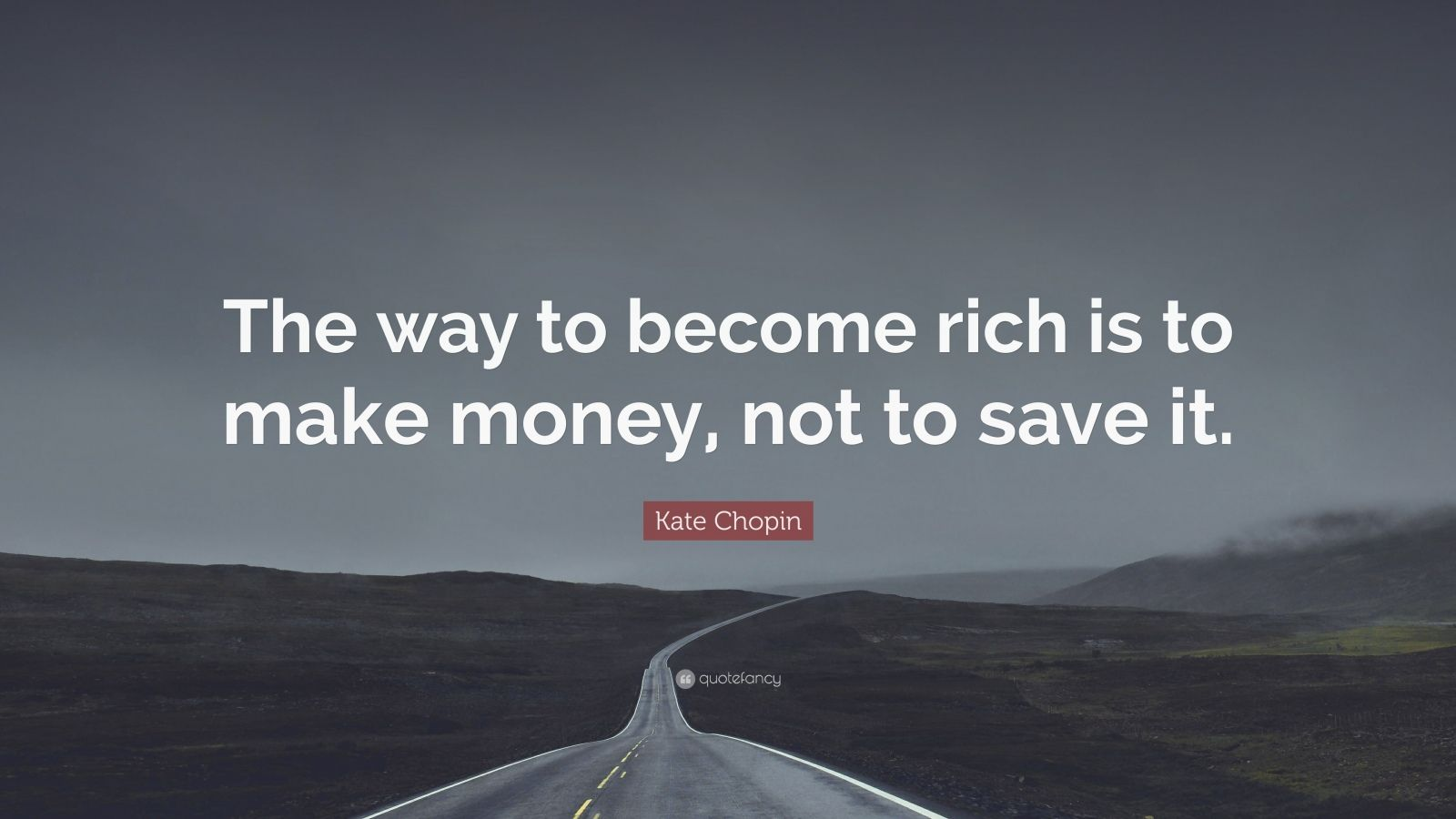 """Kate Chopin Quote: """"The way to become rich is to make money, not to save it."""""""