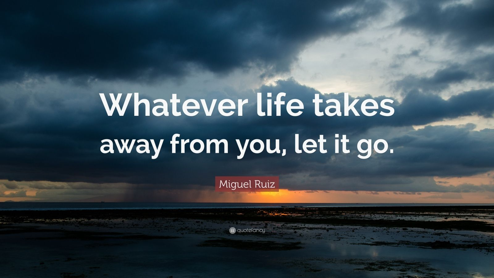 """Miguel Ruiz Quote: """"Whatever Life Takes Away From You, Let"""