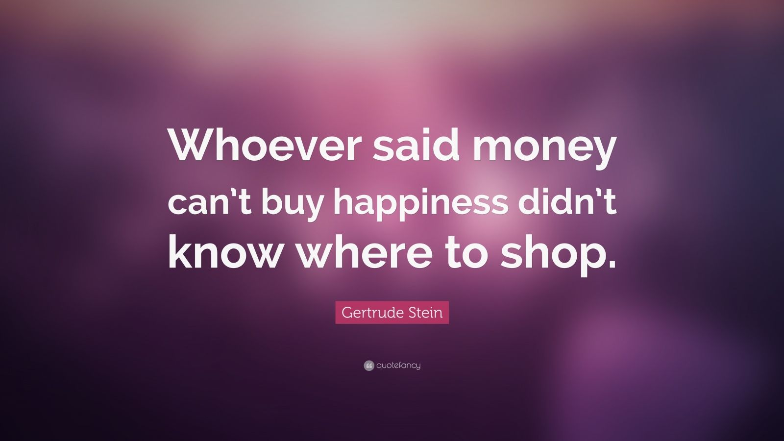 "Money Can T Buy Happiness Quote: Gertrude Stein Quote: ""Whoever Said Money Can't Buy"