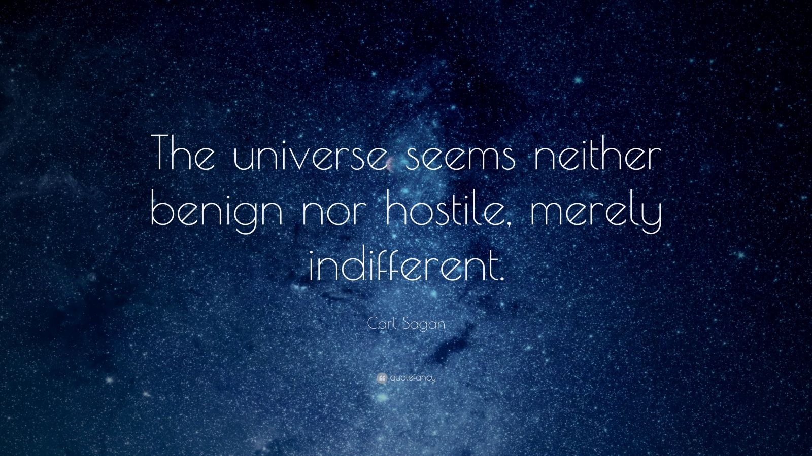 """Carl Sagan Quote: """"The universe seems neither benign nor hostile, merely indifferent."""""""