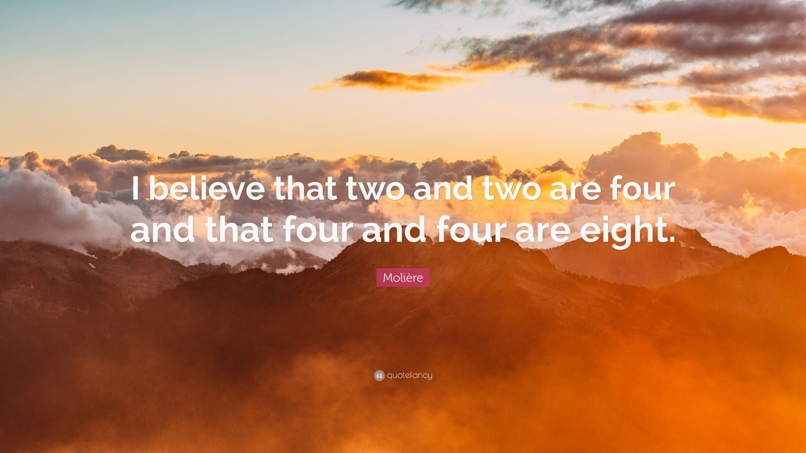 "Molière Quote: ""I believe that two and two are four and that four and four are eight."""