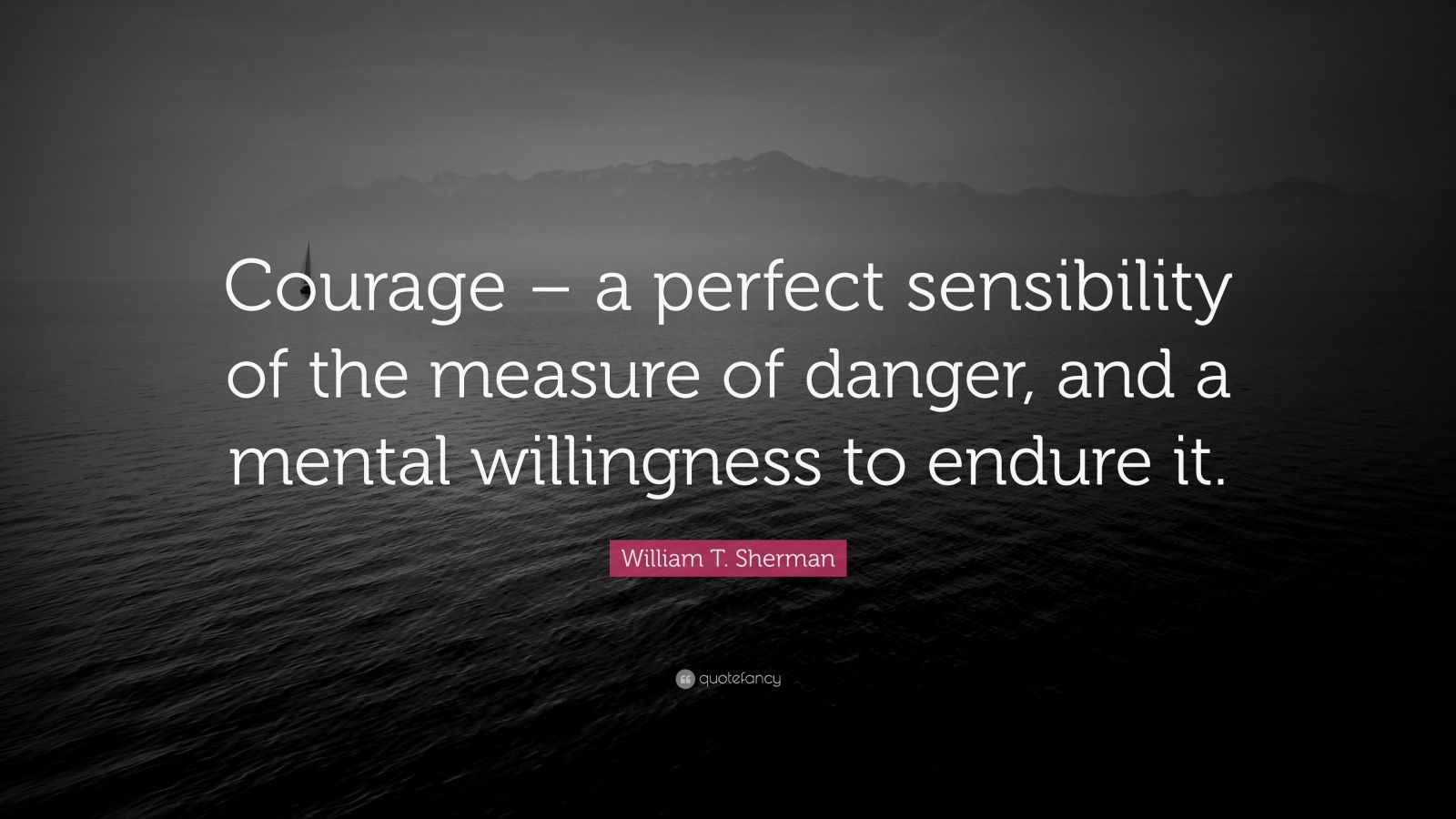 "William T. Sherman Quote: ""Courage – a perfect sensibility of the measure of danger, and a mental willingness to endure it."""