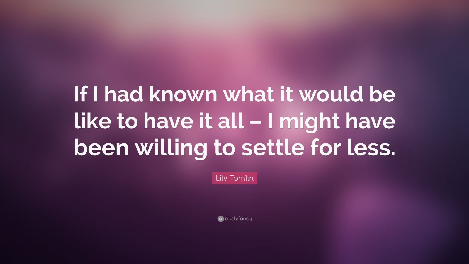 """Lily Tomlin Quote: """"If I had known what it would be like to have it all – I might have been willing to settle for less."""""""