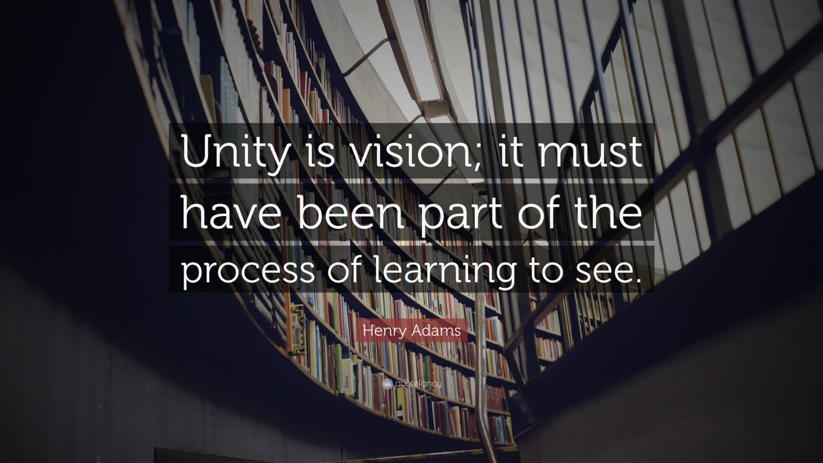 """Henry Adams Quote: """"Unity is vision; it must have been part of the process of learning to see."""""""