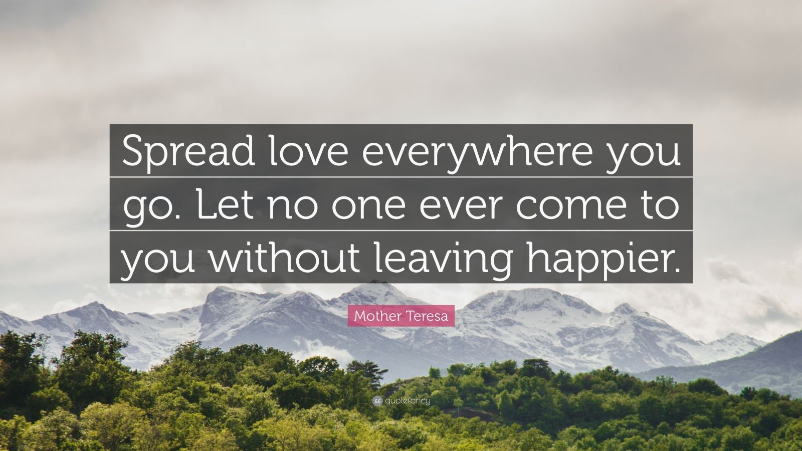 "Mother Teresa Quote: ""Spread love everywhere you go. Let no one ever come to you without leaving happier."""