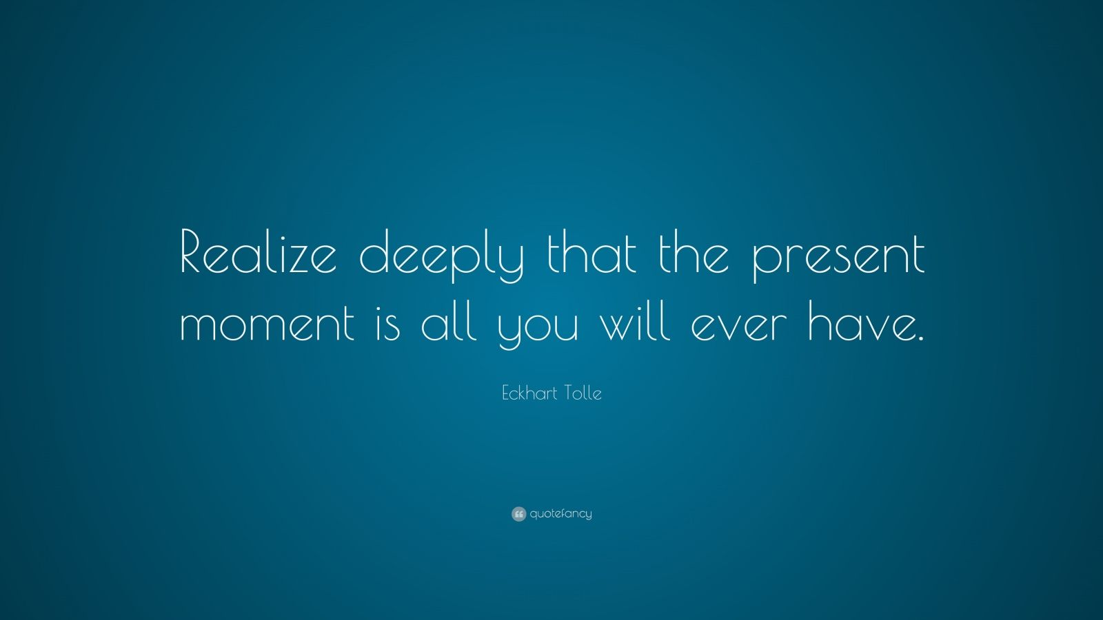 "Eckhart Tolle Quote: ""Realize deeply that the present moment is all you will ever have."""